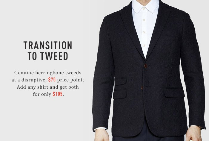 Transition to tweed. Genuine herringbone tweeds at a disruptive, $75 price point. Add any shirt and get both for only $105.