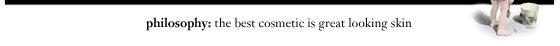 philosophy: the best cosmetic is great looking skin