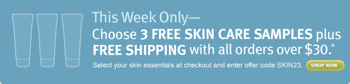 this week only. Choose 3 FREE SKIN CARE SAMPLES plus FREE SHIPPING with all orders over $30.* shop now