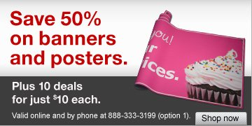 Save  50% on banners and posters. Plus 10 deals for just $10 each. Valid  online and by phone at 888-333-3199 (option 1). Shop now.