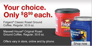 Your  choice. Only $8.99 each. Folgers Classic Roast Ground Coffee, Regular,  33.9 oz. Maxwell House Original Roast Ground Coffee, Regular, 30.6 oz.  Shop now. Offers vary in store, online and by phone.