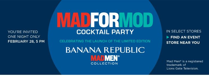 YOU'RE INVITED ONE NIGHT ONLY FEBRUARY 28, 5 PM | MADFORMOD COCKTAIL PARTY CELEBRATING THE LAUNCH OF THE LIMITED EDITION BANANA REPUBLIC MADMEN® COLLECTION | IN SELECT STORES | FIND AN EVENT STORE NEAR YOU | Mad Men® is a registered trademark of Lions Gate Television.