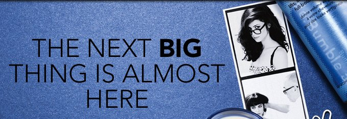 THE NEXT BIG THING IS ALMOST HERE