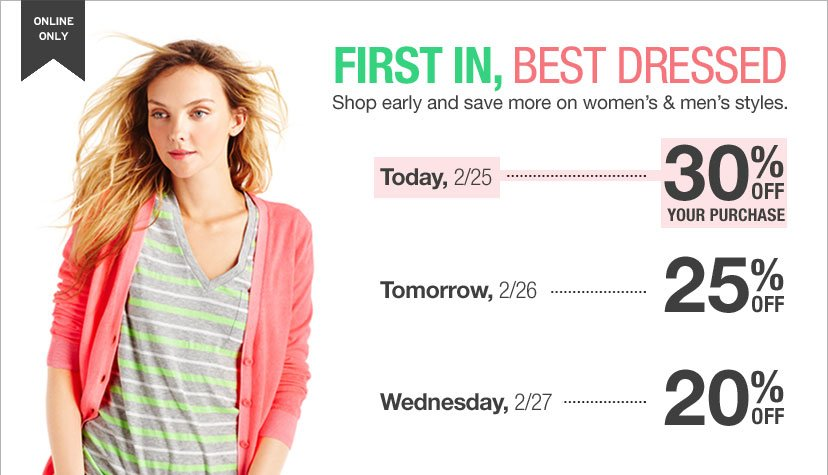 ONLINE ONLY - FIRST IN, BEST DRESSED. Shop early and save more on women's & men's styles. Today, 2/25 30% OFF YOUR PURCHASE - Tomorrow, 2/26 25% OFF - Wednesday, 2/27 20% OFF.