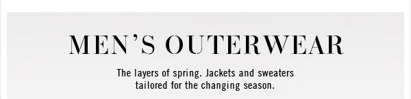Men's Outerwear - The layers of spring. Jackets and sweaters tailored for the changing season.