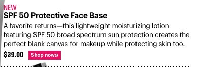 New SPF 50 PROTECTIVE FACE BASE, $39.00 A favorite returns – this lightweight moisturizing lotion featuring SPF 50 broad spectrum sun protection creates the perfect blank canvas for makeup while protecting skin too. Shop Now»