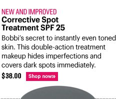 New and Approved CORRECTIVE SPOT TREATMENT SPF 25, $38.00 Bobbi's secret to instantly even toned skin. This double–action treatment makeup hides imperfections and covers dark spots immediately. Shop Now»