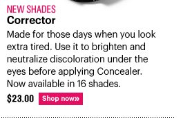 New Shades CORRECTOR, $23.00 Made for those days when you look extra tired. Use it to brighten and  neutralize discoloration under the eyes before applying Concealer. Now available in 16 shades. Shop Now»