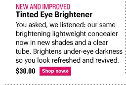 New and Approved TINTED EYE BRIGHTENER, $30.00 You asked, we listened: our same brightening lightweight concealer now in  new shades and a clear tube. Brightens under–eye darkness so you look refreshed and revived. Shop now »