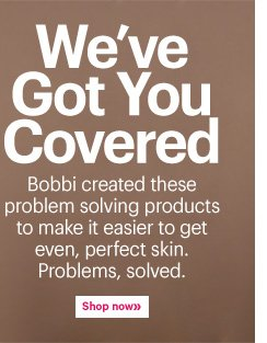 WE'VE GOT YOU COVERED Bobbi created these problem solving products to make it easier to get even, perfect skin. Problems, solved. Shop now»