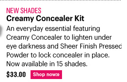 New Shades CREAMY CONCEALER KIT, $33.00 An everyday essential featuring Creamy Concealer to lighten under eye darkness and Sheer Finish Pressed Powder to lock Concealer in place. Now available in 15 shades. Shop Now»