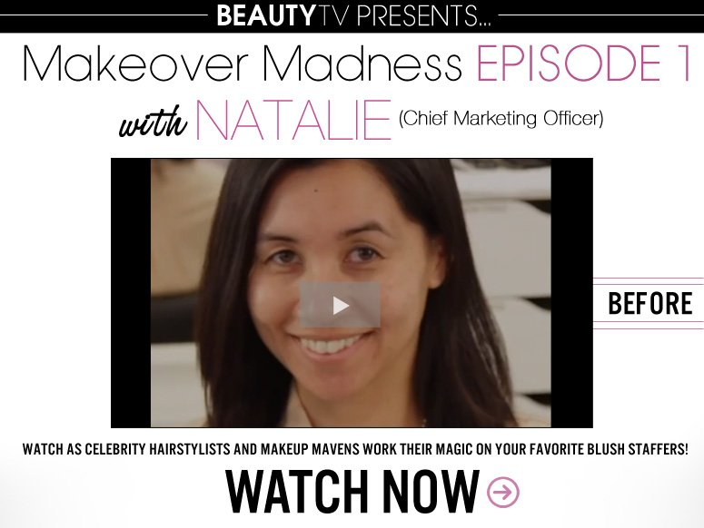 The Makeover Watch as celebrity hairstylists and makeup mavens work their magic on your favorite blush staffers!  Watch Now>>