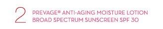 2 - PREVAGE® ANTI-AGING MOISTURE LOTION BROAD SPECTRUM SUNSCREEN SPF 30.