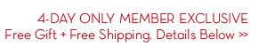 4-DAY ONLY MEMBER EXCLUSIVE. FREE GIFT + Free Shipping Details Below.