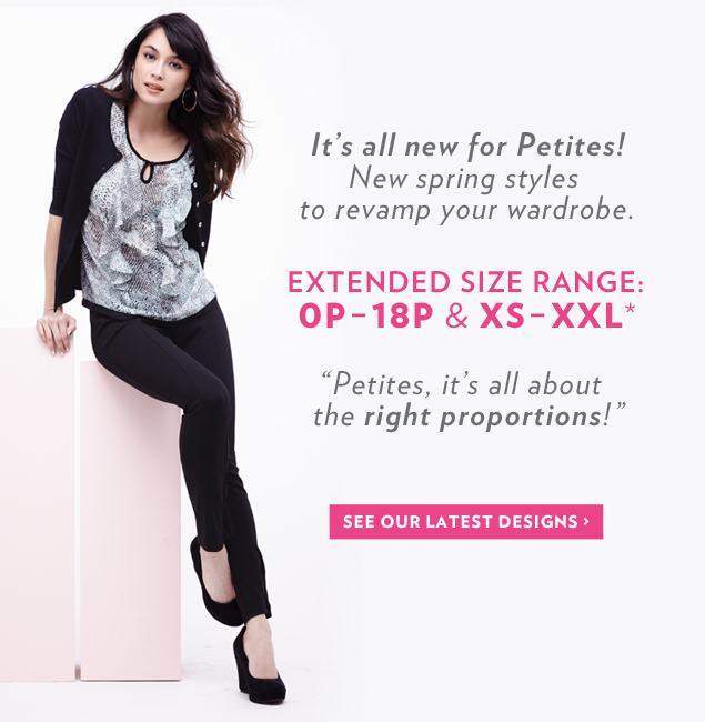 It's all new for Petites! New spring styles to revamp your wardrobe. Extended size range: 0P – 18P and XS – XXL*