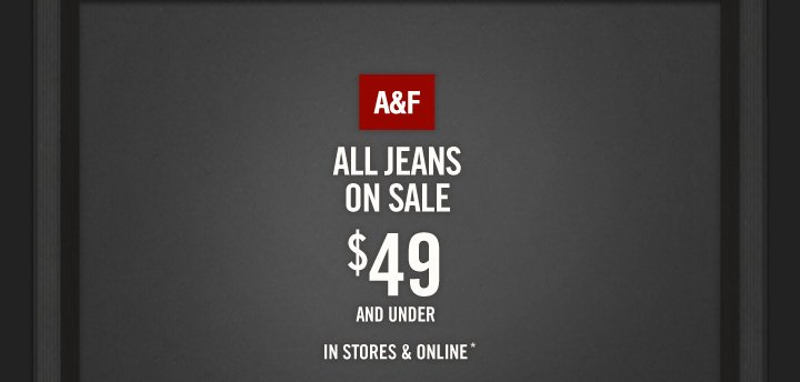 A&F          ALL JEANS ON SALE          $49 AND UNDER          IN STORES & ONLINE*