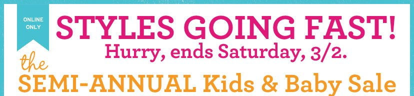 ONLINE ONLY | STYLES GOING FAST! | Hurry, ends Saturday, 3/2. | the SEMI-ANNUAL Kids & Baby Sale