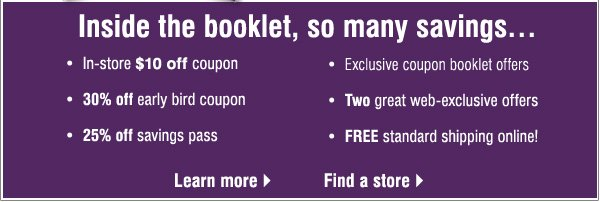 Inside the booklet, so many savings...In store$10 off coupon. 30% off early bird coupon. 25% off savings pass. Exclusive coupon booklet offers. Two great web-exclusive offers. FREE standard shipping online!