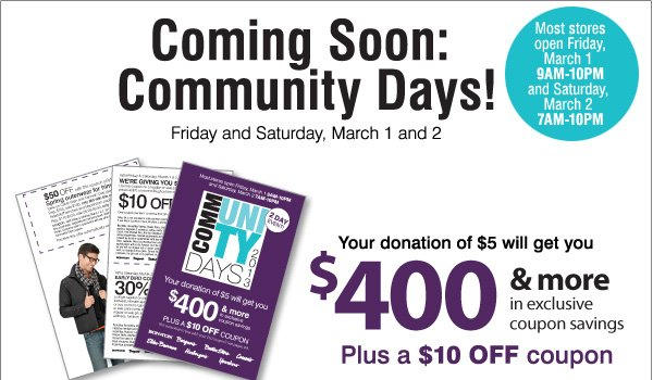 Coming Soon: Community Days! Friday and Saturday, March 1 and 2. Most stores open Friday, March 1 9AM-10PM and Saturday, March 2 7AM-10PM. Your donation of $5 will get you $400 & more in exclusive coupon savings. Plus a 10 OFF coupon.