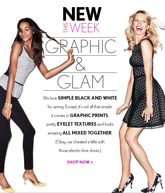 NEW THIS WEEK  GRAPHIC AND GLAM  We love SIMPLE BLACK AND WHITE for spring. Except, it's not all that simple: it comes in GRAPHIC PRINTS, pretty EYELET TEXTURES and looks amazing ALL MIXED TOGETHER. (Okay, we cheated a little with those electric lime shoes.)  SHOP NOW