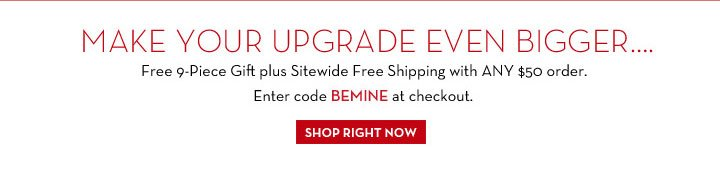 MAKE YOUR UPGRADE EVEN BIGGER… Free 9-Piece Gift plus Sitewide Free Shipping with ANY $50 order. Enter code BEMINE at checkout. SHOP RIGHT NOW.