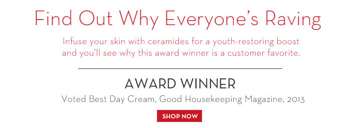 Find Out Why Everyone's Raving. Infuse your skin with ceramides for a youth-restoring boost and you'll see why this award winner is a customer favorite. AWARD WINNER. Voted Best Day Cream,  Good Housekeeping Magazine, 2013. SHOP NOW.