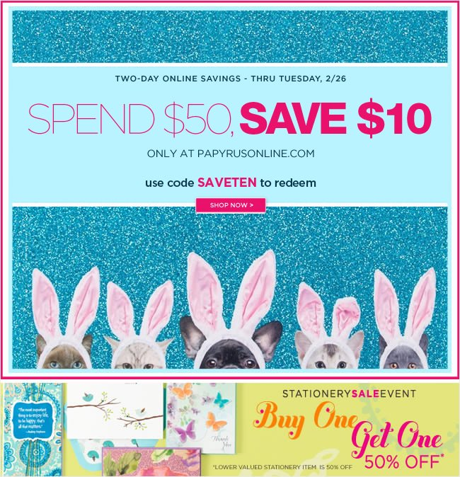 Two Days Only  Spend $50, save $10 off your online order  Thru Tuesday, February 26 No exclusions - online only   Use code SAVETEN to redeem   shop online at www.papyrusonline.com