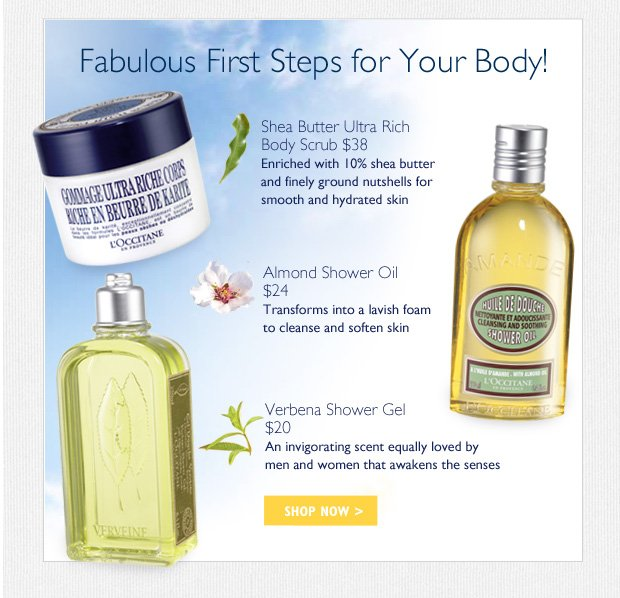Fabulous First Steps for Your Body! Shea Butter Ultra Rich Body Scrub $38 -	Enriched with 10% shea butter and finely ground nutshells smooth and hydrated skin   Almond Shower Oil $24 -	Transforms into a lavish foam to cleanse and soften skin  Verbena Shower Gel -	An invigorating scent equally loved by men and women awakens the senses