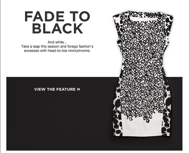 Fade to Black. And white... Take a leap this season and forego fashion's excesses with head-to-toe monochrome. view the feature