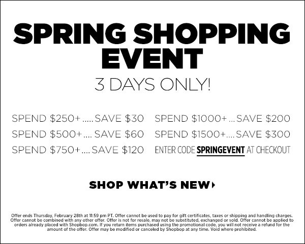 It's the sale event of the season! Spend $250+ and save $30, spend $500+ and save $60, spend $750 and save $120, spend $1000 and save $200, and spend $1500 and save $300. Just enter code SPRINGEVENT at checkout. (Offer ends Thursday, February 28, at 11:59pm PT. Offer cannot be combined with any other offer. Offer is not for resale, may not be substituted, exchanged or sold. Offer cannot be applied to orders already placed with Shopbop.com. If you return items purchased using the promotional code, you will not receive a refund for the amount of the offer. Offer may be modified or cancelled by Shopbop at any time. Void where prohibited.) Shop now >>