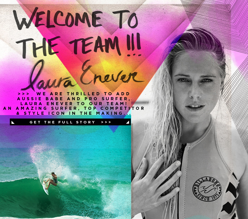 Welcome to the team Laura Enever - We are thrilled to add Aussie babe and pro surfer, Laura Enever to our team! An amazing surfer, top competitor and style icon in the making... Get the full story