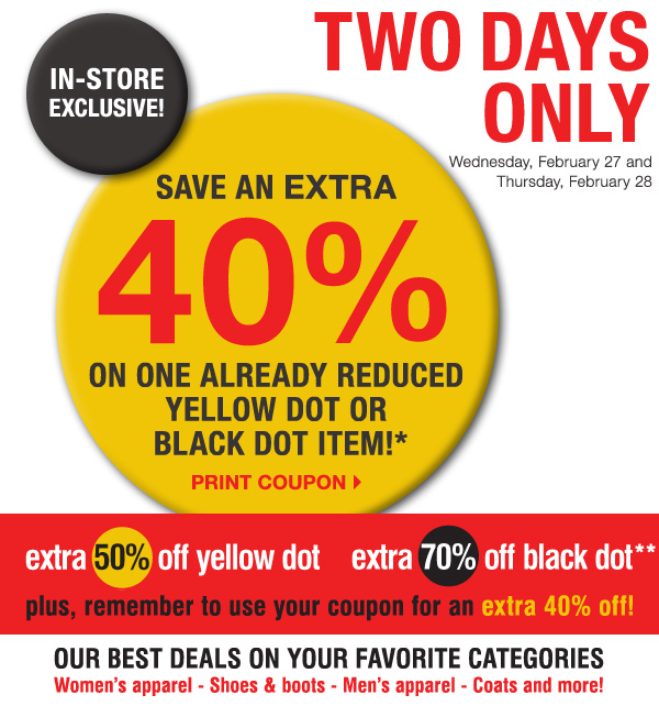 In-store exclusive, TWO DAYS ONLY! Wednesday, February 27 and Thursday, February 28. Save an EXTRA 40%  on one already reduced Yellow Dot or Black Dot item!* Print coupon. extra 50% off yellow dot extra 70% off black dot** plus, remember to use your coupon for an extra 40% off! Our best deals on your favorite categories. Women's apparel            - Shoes & boots - Men's apparel - Coats and more!