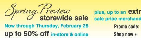 Spring Preview Storewide Sale! Now through Thursday, February 28. Up to 50% off in-store & online. Plus, up to an EXTRA 20% off sale price merchandise** Shop now