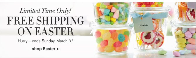 Limited Time Only! FREE SHIPPING ON EASTER - Hurry – ends Sunday, March 3.* - SHOP EASTER