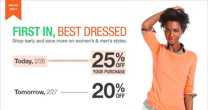 ONLINE ONLY | FIRST IN, BEST DRESSED | Shop early and save more on women's & men's styles. | Today, 2/26 ... 25% OFF YOUR PURCHASE | Tomorrow, 2/27 ... 20% OFF
