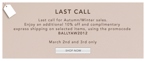 Last call for Autumn/Winter sales - Enjoy an additional 10% off and complimentary express shipping on selected items, using the promocode BALLYAW2012 - 2nd and 3rd March only
