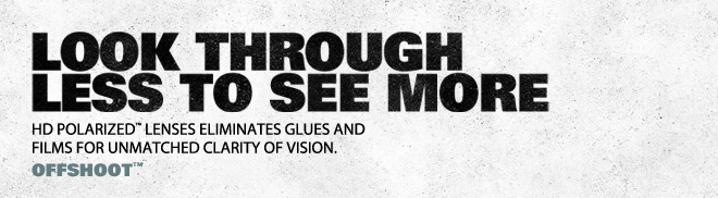 LOOK THROUGH TO SEE MORE | HD POLARIZED™ LENSES ELIMINATES GLUES AND FILMS FOR UNMATCHED CLARITY OF VISION. | OFFSHOOT™