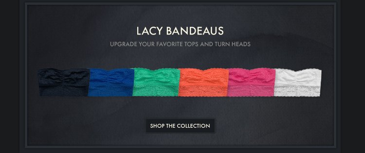 LACY BANDEAUS UPGRADE YOUR FAVORITE TOPS AND TURN HEADS SHOP THE COLLECTION