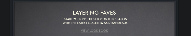 LAYERING FAVES START YOUR PRETTIEST LOOKS THIS SEASON WITH THE LATEST BRALETTES AND BANDEAUS! VIEW LOOK BOOK