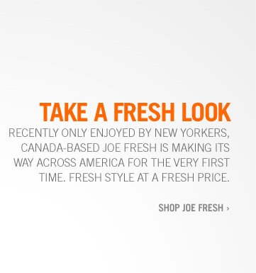 TAKE A FRESH LOOK | RECENTLY ONLY ENJOYED BY NEW YORKERS, CANADA-BASED JOE FRESH IS MAKING ITS WAY ACROSS AMERICA FOR THE VERY FIRST TIME. FRESH STYLE AT A FRESH PRICE. SHOP JOE FRESH›