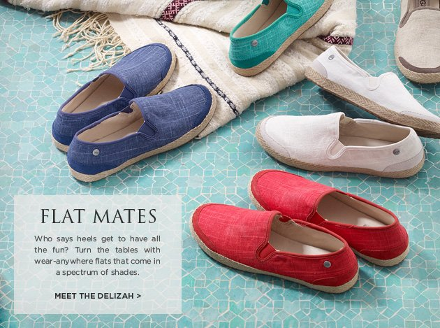 Flat mates - Who says heels get to have all the fun? Turn the tables with wear-anywhere flats that come in a spectrum of shades. Meet the Delizah