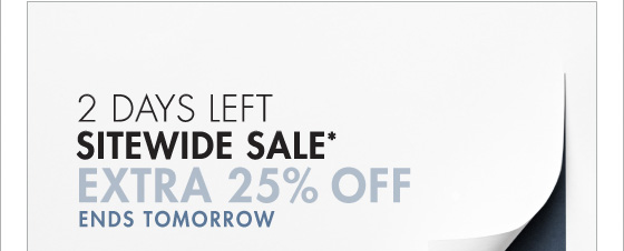 2 DAYS LEFT SITEWIDE SALE* EXTRA 25% OFF ENDS TOMORROW