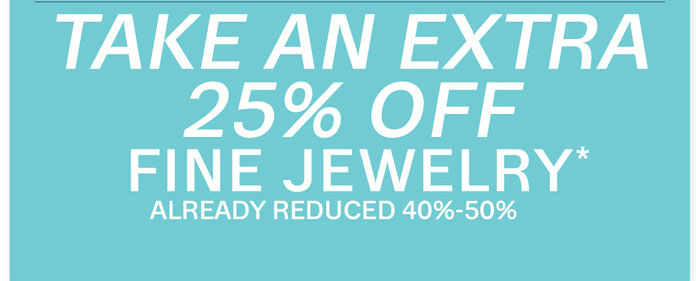 Take an extra 25% off fine jewelry* Already reduced 40%-50%