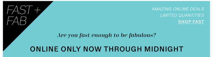FAST + FAB. Are you fast enough to be fabulous? Online only now through midnight.