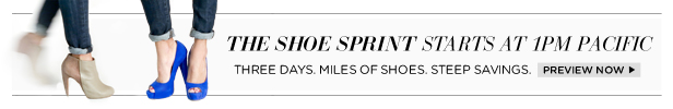 The Shoe Sprint starts at 1PM Pacific! Three days. Miles of shoes. Steep Savings.   Preview Now