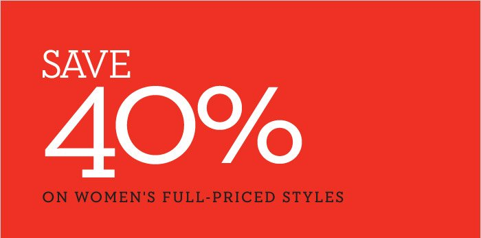 SAVE 40% ON WOMEN'S FULL-PRICED STYLES