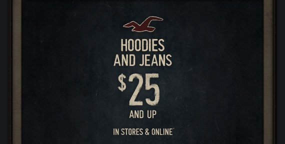 HOODIES AND JEANS $25 AND UP IN STORES & ONLINE*