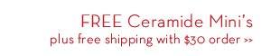 FREE Ceramide Mini's plus free shipping with $30 order.