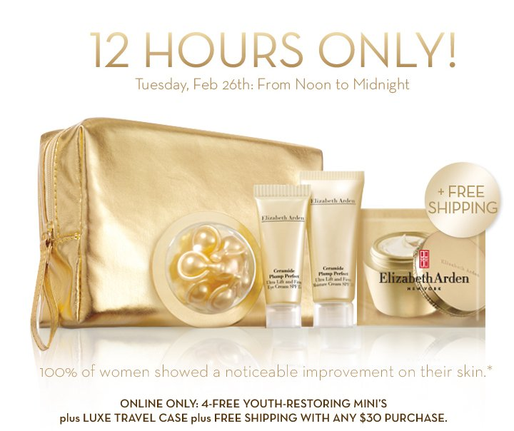 12 HOURS ONLY! Tuesday, Feb 26th: From Noon to Midnight. 100% of women showed a noticeable improvement on their skin.*  ONLINE ONLY: 4-FREE YOUTH-RESTORING MINI'S plus LUXE TRAVEL CASE plus FREE SHIPPING WITH ANY $30 PURCHASE.