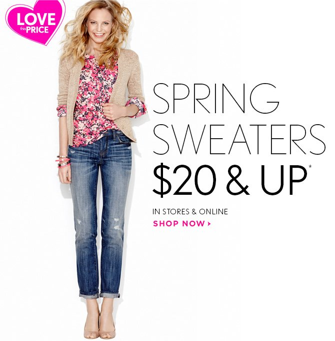 LOVE THIS PRICE  SPRING SWEATERS $20 & UP*  IN STORES & ONLINE  SHOP NOW
